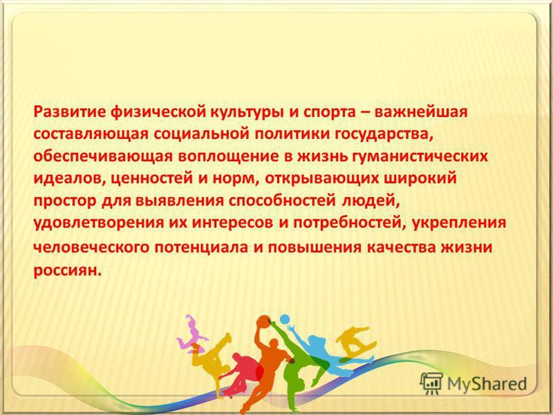 Развитие физической культуры и спорта – важнейшая составляющая социальной политики государства, обеспечивающая воплощение в жизнь гуманистических идеалов, ценностей и норм, открывающих широкий простор для выявления способностей людей, удовлетворения