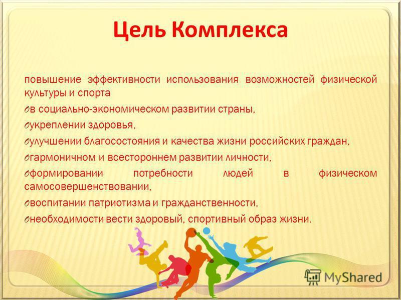 Цель Комплекса повышение эффективности использования возможностей физической культуры и спорта O в социально-экономическом развитии страны, O укреплении здоровья, O улучшении благосостояния и качества жизни российских граждан, O гармоничном и всестор