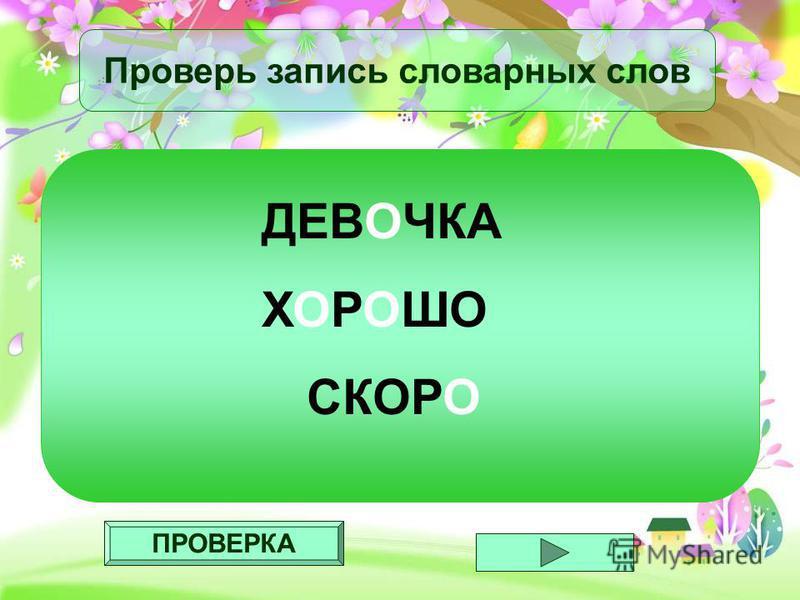 ПРОВЕРКА Проверь запись словарных слов ДЕВОЧКА ХОРОШО СКОРО