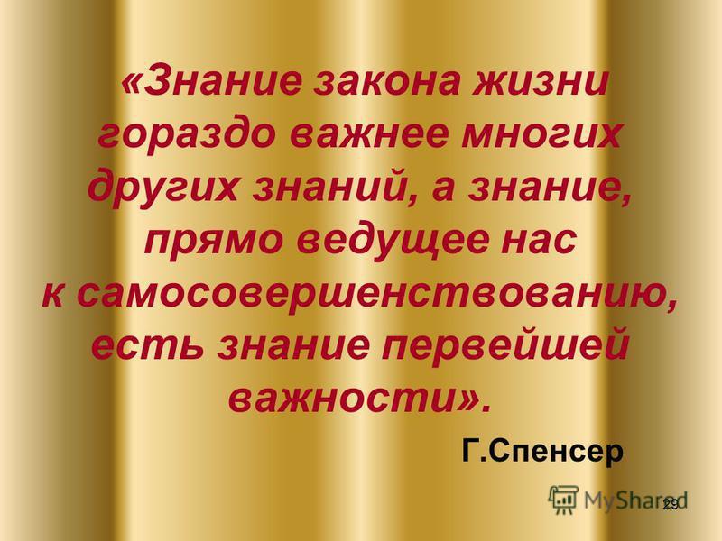 29 «Знание закона жизни гораздо важнее многих других знаний, а знание, прямо ведущее нас к самосовершенствованию, есть знание первейшей важности». Г.Спенсер