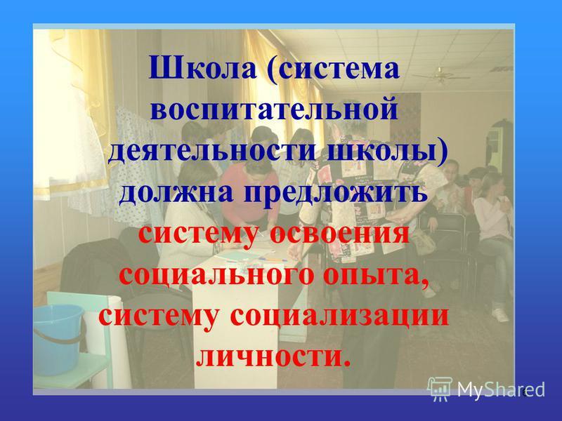 6 Школа (система воспитательной деятельности школы) должна предложить систему освоения социального опыта, систему социализации личности.