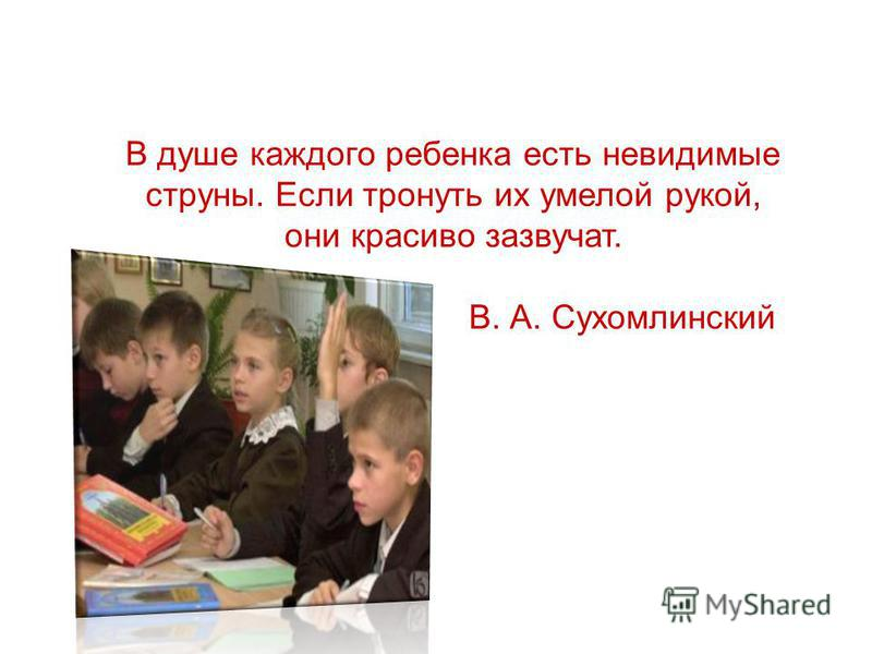 В душе каждого ребенка есть невидимые струны. Если тронуть их умелой рукой, они красиво зазвучат. В. А. Сухомлинский