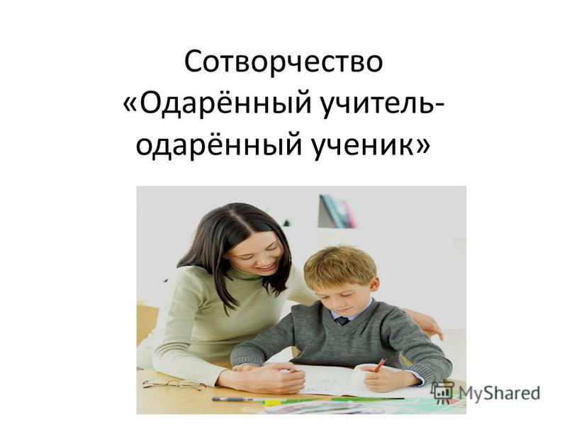 Сотворчество «Одарённый учитель- одарённый ученик»