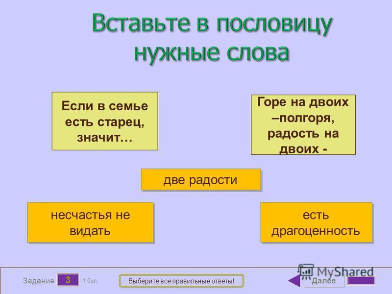 Далее 3 Задание 1 бал. Выберите все правильные ответы! Если в семье есть старец, значит… Горе на двоих –полгоря, радость на двоих - несчастья не видать несчастья не видать две радости есть драгоценность есть драгоценность
