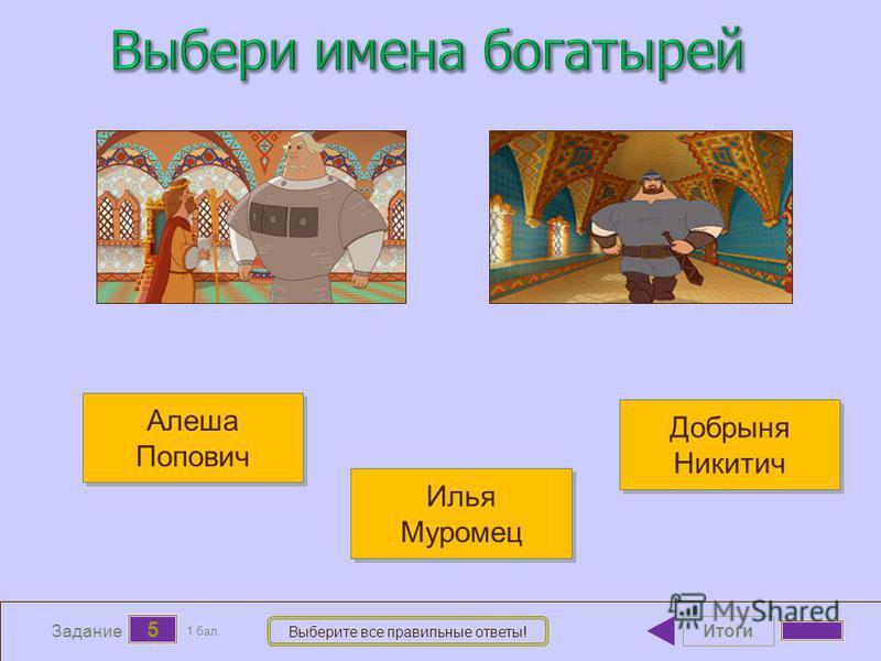 Итоги 5 Задание 1 бал. Выберите все правильные ответы! Алеша Попович Алеша Попович Илья Муромец Илья Муромец Добрыня Никитич Добрыня Никитич