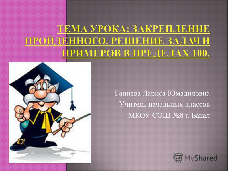 Ганиева Лариса Юмадиловна Учитель начальных классов МКОУ СОШ 8 г. Бакал