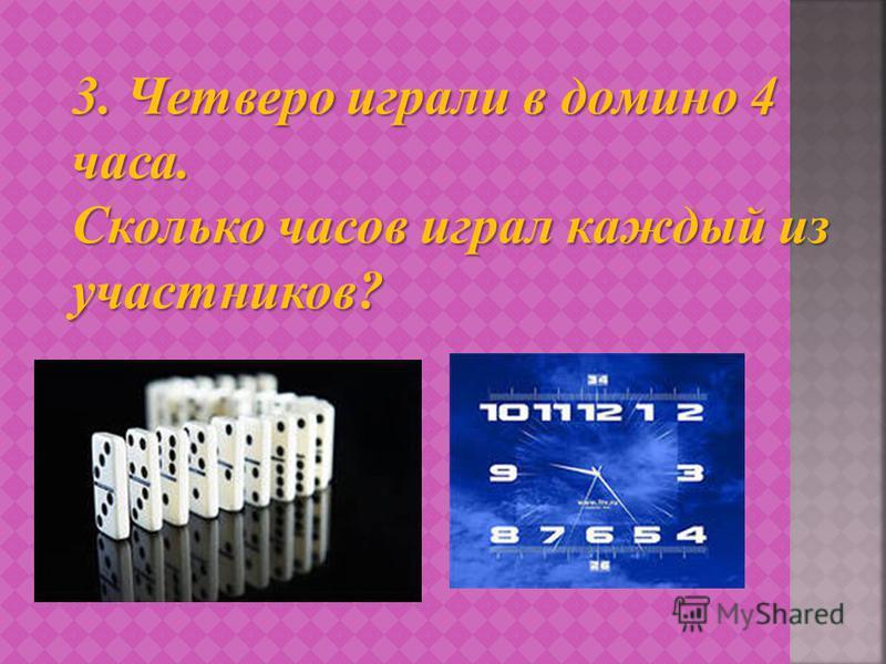 3. Четверо играли в домино 4 часа. Сколько часов играл каждый из участников?