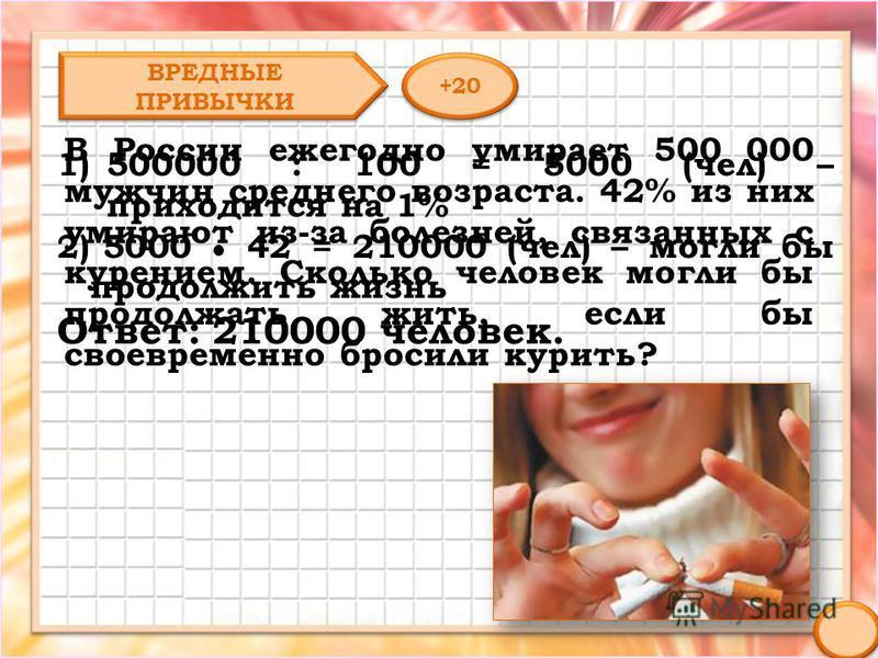 В России ежегодно умирает 500 000 мужчин среднего возраста. 42% из них умирают из-за болезней, связанных с курением. Сколько человек могли бы продолжать жить, если бы своевременно бросили курить? ВРЕДНЫЕ ПРИВЫЧКИ +20 1)500000 : 100 = 5000 (чел) – при