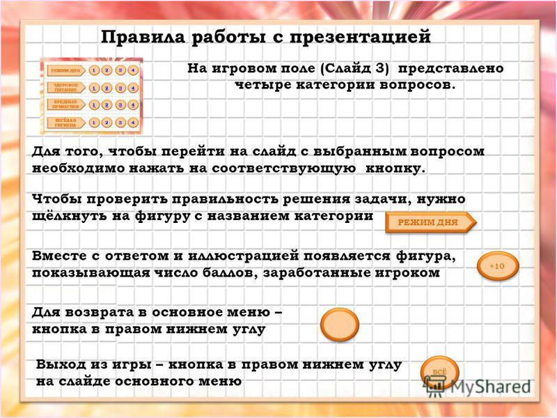 На игровом поле (Слайд 3) представлено четыре категории вопросов. Правила работы с презентацией Для того, чтобы перейти на слайд с выбранным вопросом необходимо нажать на соответствующую кнопку. РЕЖИМ ДНЯ Чтобы проверить правильность решения задачи,