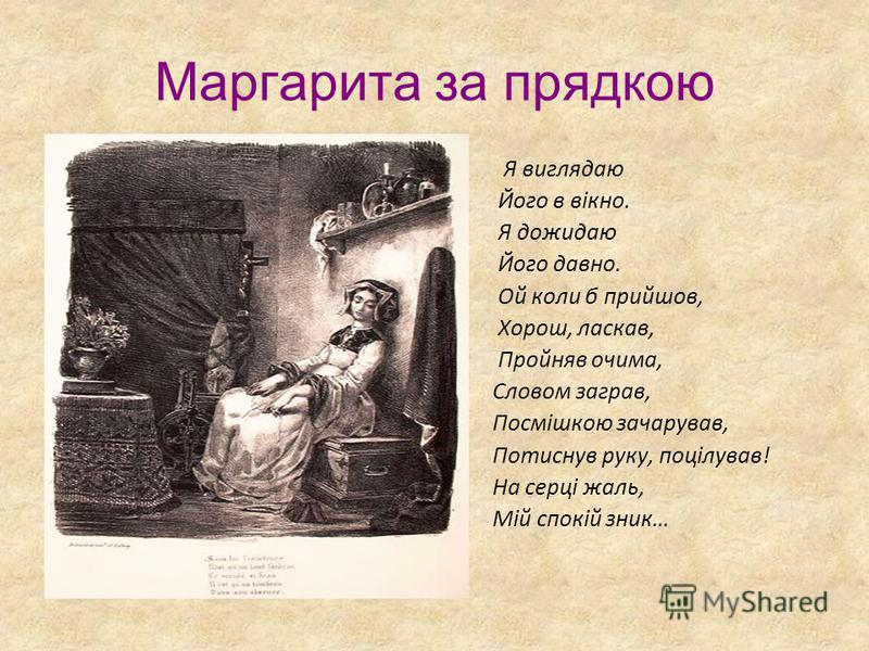 Маргарита за прядкою Я виглядаю Його в вікно. Я дожидаю Його давно. Ой коли б прийшов, Хорош, ласкав, Пройняв очима, Словом заграв, Посмішкою зачарував, Потиснув руку, поцілував! На серці жаль, Мій спокій зник…