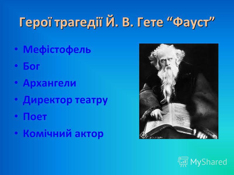 Герої трагедії Й. В. Гете Фауст Мефістофель Бог Архангели Директор театру Поет Комічний актор