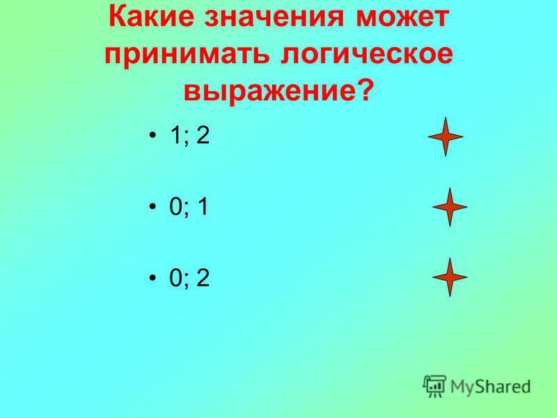 Какие значения может принимать логическое выражение? 1; 2 0; 1 0; 2