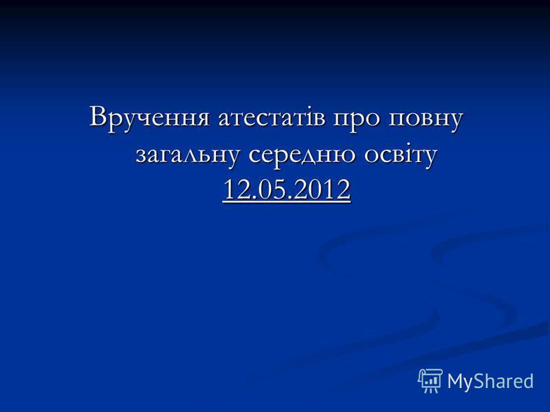 Вручення атестатів про повну загальну середню освіту 12.05.2012