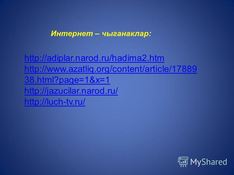 Интернет – чыганаклар: http://adiplar.narod.ru/hadima2.htm http://www.azatliq.org/content/article/17889 38.html?page=1&x=1 http://jazucilar.narod.ru/ http://luch-tv.ru/