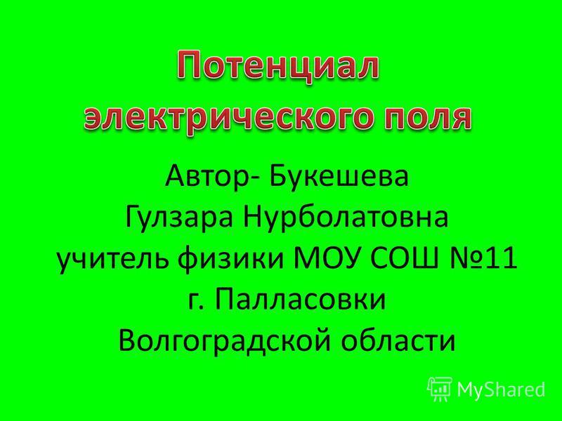 Автор- Букешева Гулзара Нурболатовна учитель физики МОУ СОШ 11 г. Палласовки Волгоградской области