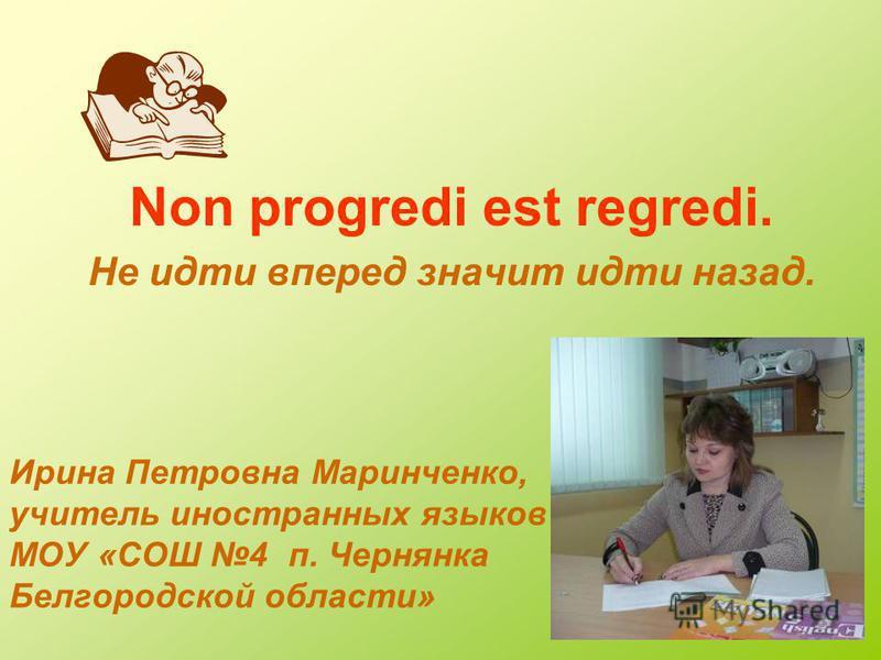 Ирина Петровна Маринченко, учитель иностранных языков МОУ «СОШ 4 п. Чернянка Белгородской области» Non progredi est regredi. Не идти вперед значит идти назад.