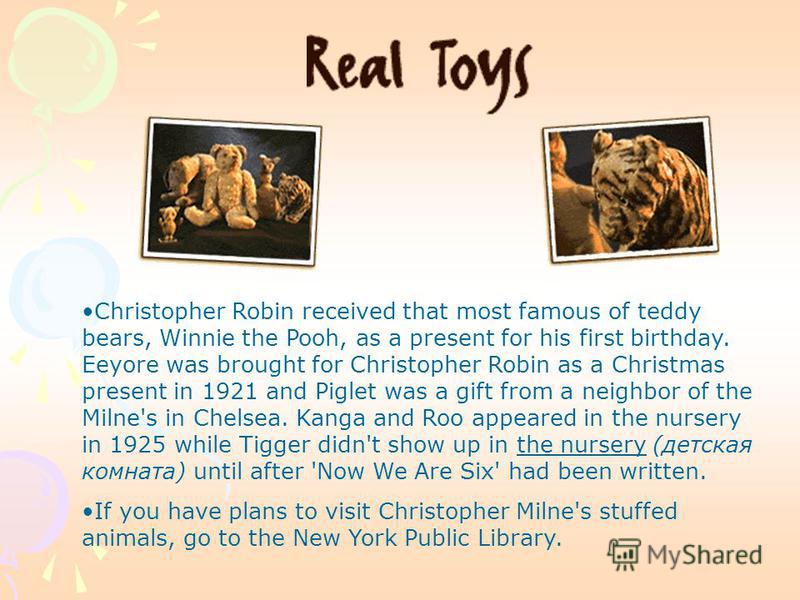 Christopher Robin received that most famous of teddy bears, Winnie the Pooh, as a present for his first birthday. Eeyore was brought for Christopher Robin as a Christmas present in 1921 and Piglet was a gift from a neighbor of the Milne's in Chelsea.