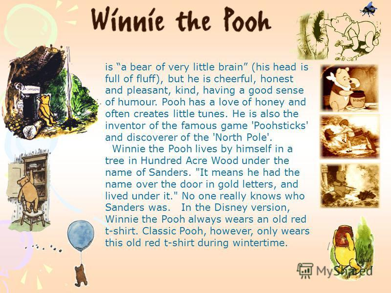 is a bear of very little brain (his head is full of fluff), but he is cheerful, honest and pleasant, kind, having a good sense of humour. Pooh has a love of honey and often creates little tunes. He is also the inventor of the famous game 'Poohsticks'