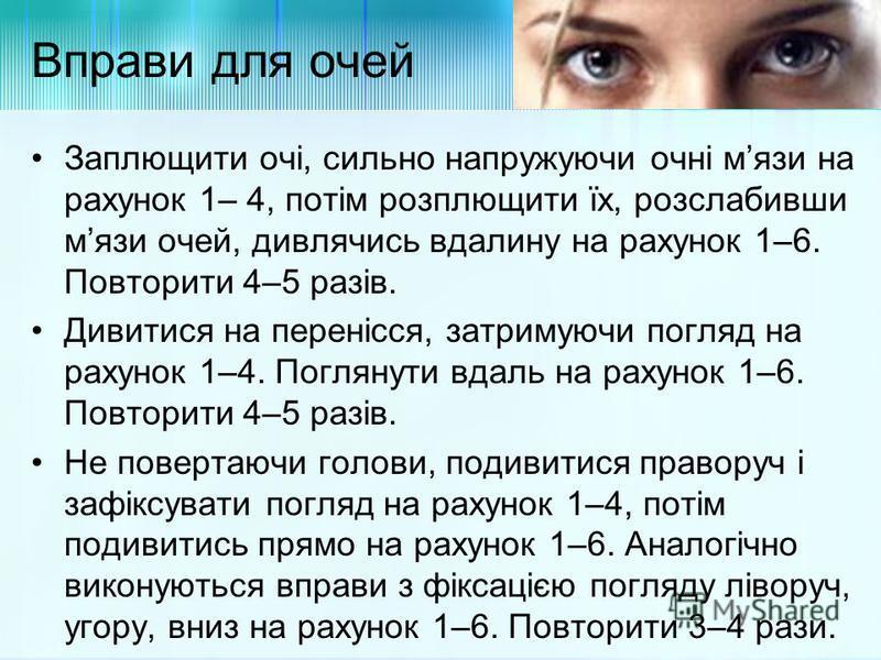 Вправи для очей Заплющити очі, сильно напружуючи очні мязи на рахунок 1– 4, потім розплющити їх, розслабивши мязи очей, дивлячись вдалину на рахунок 1–6. Повторити 4–5 разів. Дивитися на перенісся, затримуючи погляд на рахунок 1–4. Поглянути вдаль на