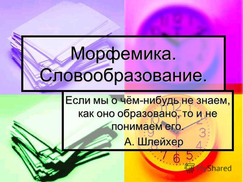 Морфемика. Словообразование. Если мы о чём-нибудь не знаем, как оно образовано, то и не понимаем его. А. Шлейхер А. Шлейхер