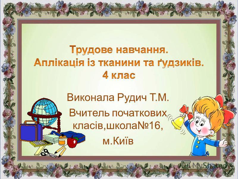 Виконала Рудич Т.М. Вчитель початкових класів,школа16, м.Київ