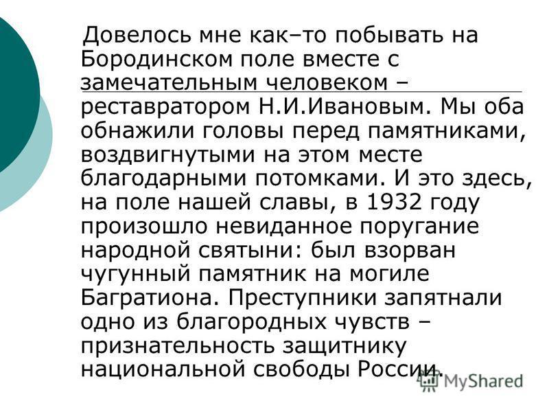 Довелось мне как–то побывать на Бородинском поле вместе с замечательным человеком – реставратором Н.И.Ивановым. Мы оба обнажили головы перед памятниками, воздвигнутыми на этом месте благодарными потомками. И это здесь, на поле нашей славы, в 1932 год