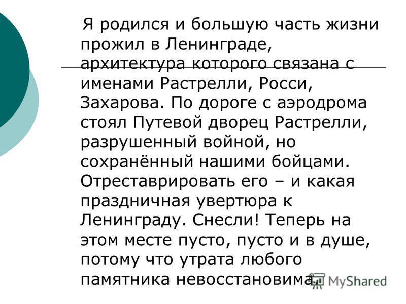 Я родился и большую часть жизни прожил в Ленинграде, архитектура которого связана с именами Растрелли, Росси, Захарова. По дороге с аэродрома стоял Путевой дворец Растрелли, разрушенный войной, но сохранённый нашими бойцами. Отреставрировать его – и