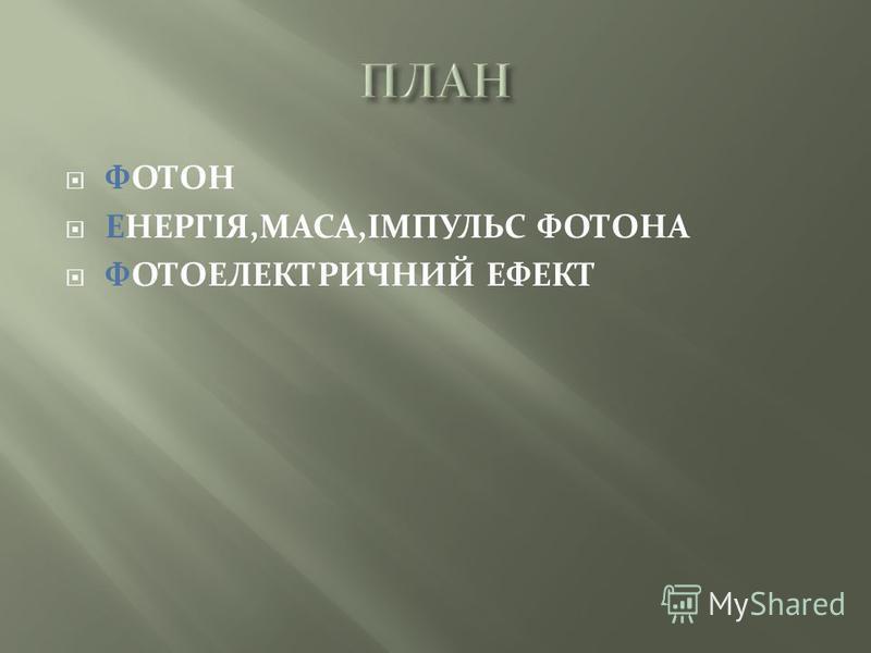 ФОТОН ЕНЕРГІЯ,МАСА,ІМПУЛЬС ФОТОНА ФОТОЕЛЕКТРИЧНИЙ ЕФЕКТ