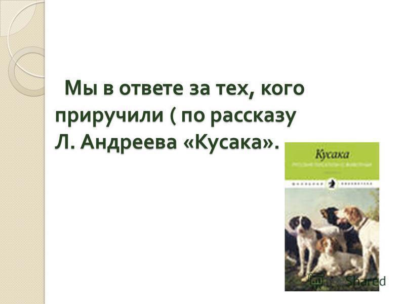 Мы в ответе за тех, кого приручили ( по рассказу Л. Андреева « Кусака ». Мы в ответе за тех, кого приручили ( по рассказу Л. Андреева « Кусака ».