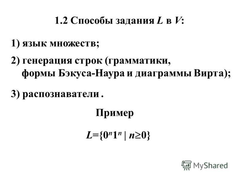 1.2 Способы задания L в V: 1) язык множеств; 2) генерация строк (грамматики, формы Бэкуса-Наура и диаграммы Вирта); 3) распознаватели. Пример L={0 n 1 n | n 0}