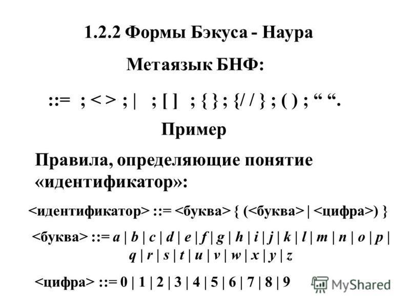 1.2.2 Формы Бэкуса - Наура Метаязык БНФ: ::=; ; |; [ ]; { }; {/ / }; ( );. Пример Правила, определяющие понятие «идентификатор»: ::= { ( | ) } ::= a | b | c | d | e | f | g | h | i | j | k | l | m | n | o | p | q | r | s | t | u | v | w | x | y | z :