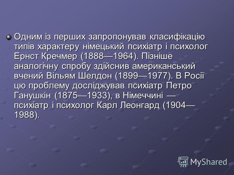 Одним із перших запропонував класифікацію типів характеру німецький психіатр і психолог Ернст Кречмер (18881964). Пізніше аналогічну спробу здійснив американський вчений Вільям Шелдон (18991977). В Росії цю проблему досліджував психіатр Петро Ганушкі