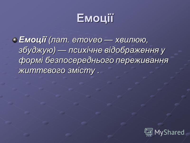 Емоції Емоції (лат. emoveo хвилюю, збуджую) психічне відображення у формі безпосереднього переживання життєвого змісту.