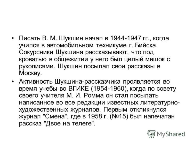Писать В. М. Шукшин начал в 1944-1947 гг., когда учился в автомобильном техникуме г. Бийска. Сокурсники Шукшина рассказывают, что под кроватью в общежитии у него был целый мешок с рукописями. Шукшин посылал свои рассказы в Москву. Активность Шукшина-
