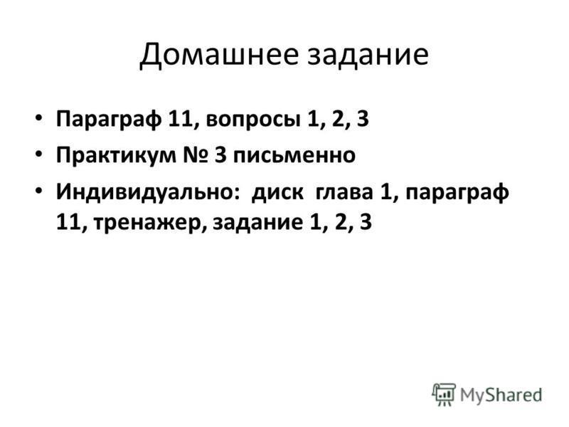 Домашнее задание Параграф 11, вопросы 1, 2, 3 Практикум 3 письменно Индивидуально: диск глава 1, параграф 11, тренажер, задание 1, 2, 3