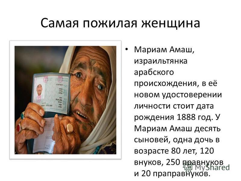 Самая пожилая женщина Мариам Амаш, израильтянка арабского происхождения, в её новом удостоверении личности стоит дата рождения 1888 год. У Мариам Амаш десять сыновей, одна дочь в возрасте 80 лет, 120 внуков, 250 правнуков и 20 праправнуков.