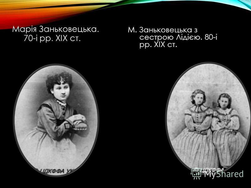 Марія Заньковецька. 70-і рр. ХІХ ст. М. Заньковецька з сестрою Лідією. 80-і рр. ХІХ ст.