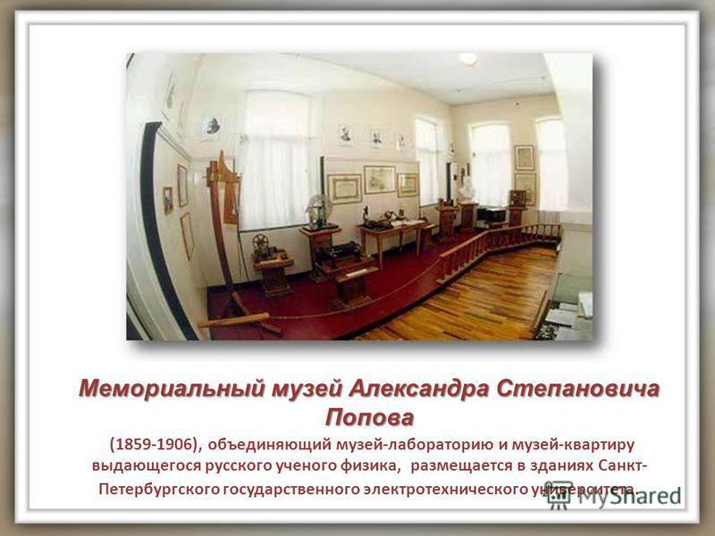 Мемориальный музей Александра Степановича Попова (1859-1906), объединяющий музей-лабораторию и музей-квартиру выдающегося русского ученого физика, размещается в зданиях Санкт- Петербургского государственного электротехнического университета.