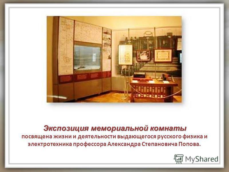 Экспозиция мемориальной комнаты посвящена жизни и деятельности выдающегося русского физика и электротехника профессора Александра Степановича Попова.