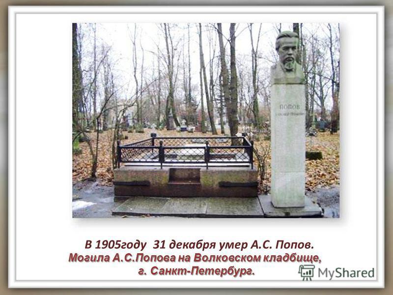 Могила А.С.Попова на Волковском кладбище, г. Санкт-Петербург. г. Санкт-Петербург. В 1905 году 31 декабря умер А.С. Попов.
