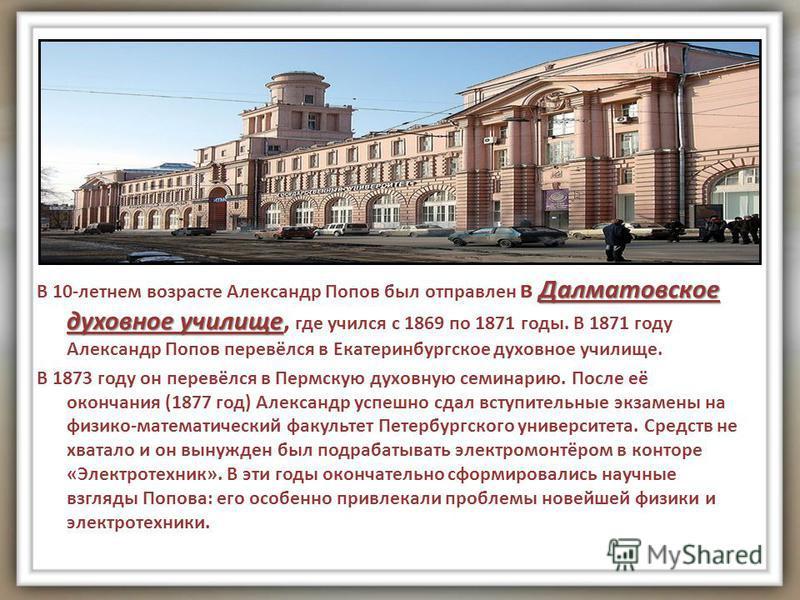 Далматовское духовное училище В 10-летнем возрасте Александр Попов был отправлен в Далматовское духовное училище, где учился с 1869 по 1871 годы. В 1871 году Александр Попов перевёлся в Екатеринбургское духовное училище. В 1873 году он перевёлся в Пе