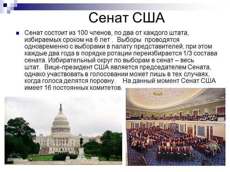 Сенат США Сенат состоит из 100 членов, по два от каждого штата, избираемых сроком на 6 лет. Выборы проводятся одновременно с выборами в палату представителей, при этом каждые два года в порядке ротации переизбирается 1/3 состава сената. Избирательный