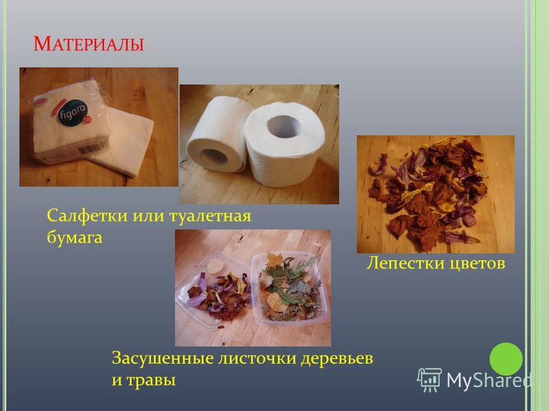 М АТЕРИАЛЫ Салфетки или туалетная бумага Лепестки цветов Засушенные листочки деревьев и травы