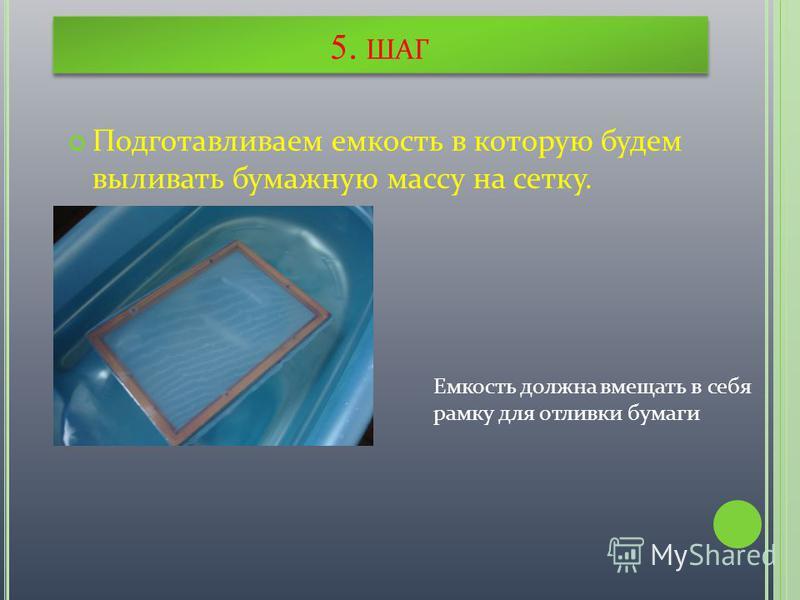 5. ШАГ Подготавливаем емкость в которую будем выливать бумажную массу на сетку. Емкость должна вмещать в себя рамку для отливки бумаги