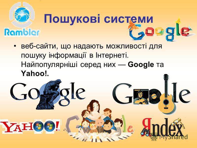 Пошукові системи веб-сайти, що надають можливості для пошуку інформації в Інтернеті. Найпопулярніші серед них Google та Yahoo!.