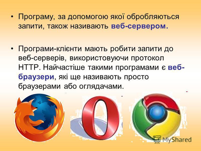 Програму, за допомогою якої обробляються запити, також називають веб-сервером. Програми-клієнти мають робити запити до веб-серверів, використовуючи протокол HTTP. Найчастіше такими програмами є веб- браузери, які ще називають просто браузерами або ог