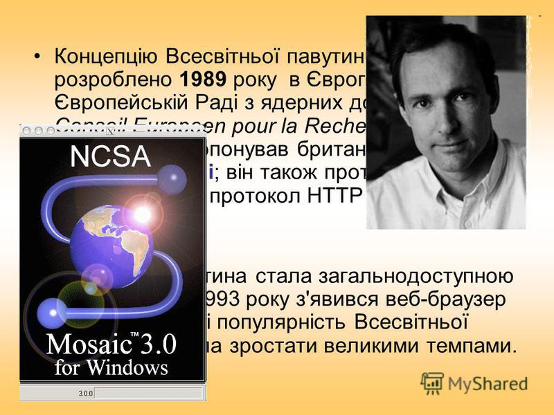 Концепцію Всесвітньої павутини було розроблено 1989 року в Європі, у Європейській Раді з ядерних досліджень (фр. Conseil Europeen pour la Recherche Nucleaire, CERN). ЇЇ запропонував британський вчений Тім Бернерс-Лі; він також протягом двох років роз