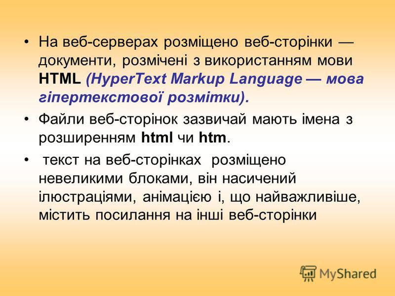 На веб-серверах розміщено веб-сторінки документи, розмічені з використанням мови HTML (HyperText Markup Language мова гіпертекстової розмітки). Файли веб-сторінок зазвичай мають імена з розширенням html чи htm. текст на веб-сторінках розміщено невели