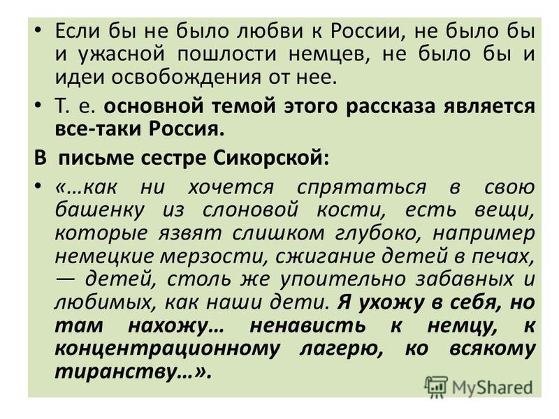 Если бы не было любви к России, не было бы и ужасной пошлости немцев, не было бы и идеи освобождения от нее. Т. е. основной темой этого рассказа является все-таки Россия. В письме сестре Сикорской: «…как ни хочется спрятаться в свою башенку из слонов