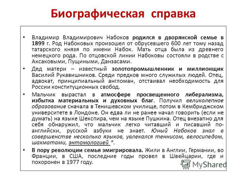 Биографическая справка Владимир Владимирович Набоков родился в дворянской семье в 1899 г. Род Набоковых произошел от обрусевшего 600 лет тому назад татарского князя по имени Набок. Мать отца была из древнего немецкого рода. По отцовской линии Набоков